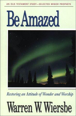 Be Amazed (Minor Prophets): Restoring an Attitude of Wonder and Worship (The BE