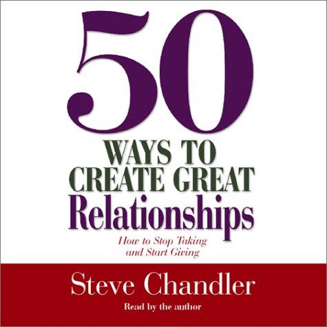 50 Ways to Create Great Relationships by Steve Chandler