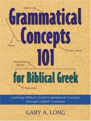Grammatical Concepts 101 for Biblical Greek by Gary A. Long