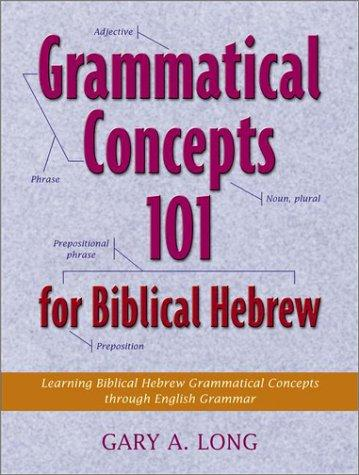 Grammatical Concepts 101 for Biblical Hebrew by Gary A. Long